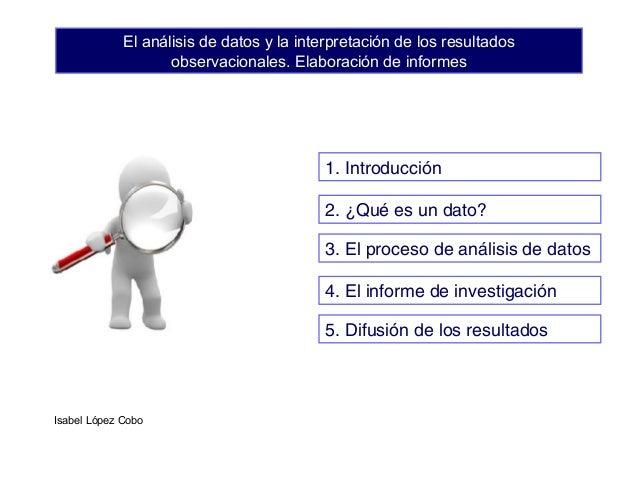 El análisis de datos y la interpretación de los resultados observacionales. Elaboración de informes 2. ¿Qué es un dato? 3....