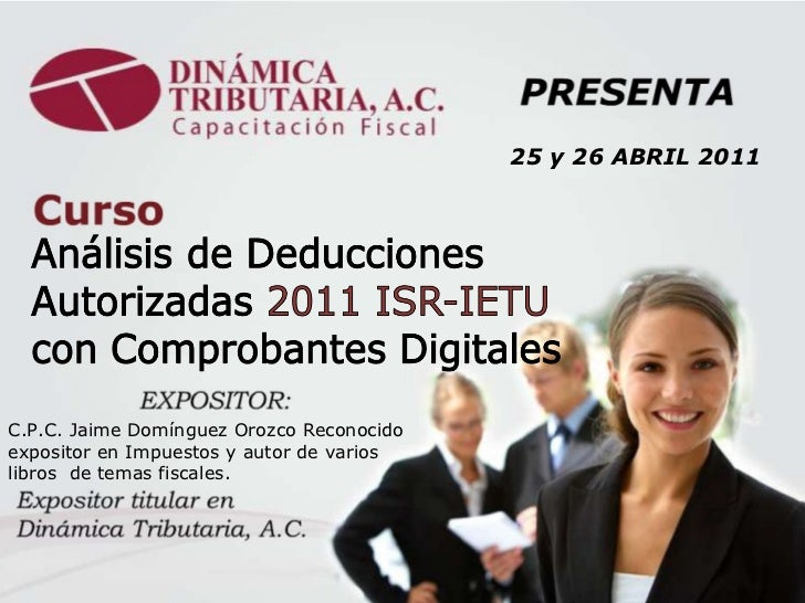 C.P.C. Jaime Domínguez Orozco Reconocido expositor en Impuestos y autor de varios libros  de temas fiscales.  25 y 26 ABRI...