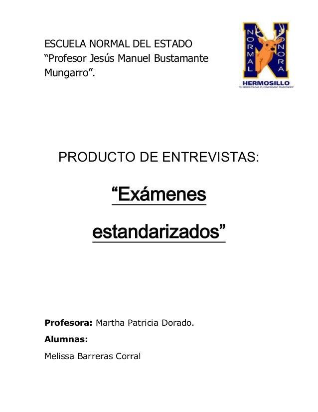 """ESCUELA NORMAL DEL ESTADO """"Profesor Jesús Manuel Bustamante Mungarro"""". PRODUCTO DE ENTREVISTAS: """"Exámenes estandarizados"""" ..."""