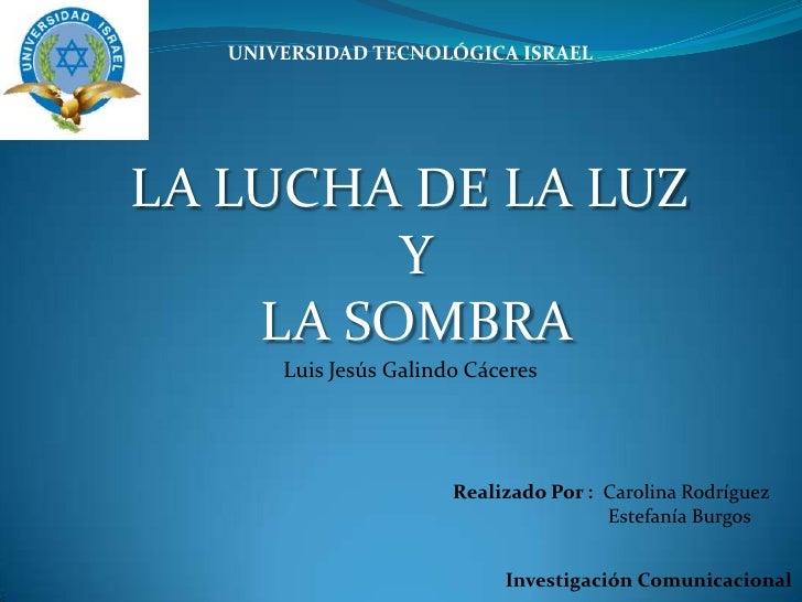UNIVERSIDAD TECNOLÓGICA ISRAEL<br />LA LUCHA DE LA LUZ<br /> Y<br /> LA SOMBRA<br />Luis Jesús Galindo Cáceres<br />Realiz...