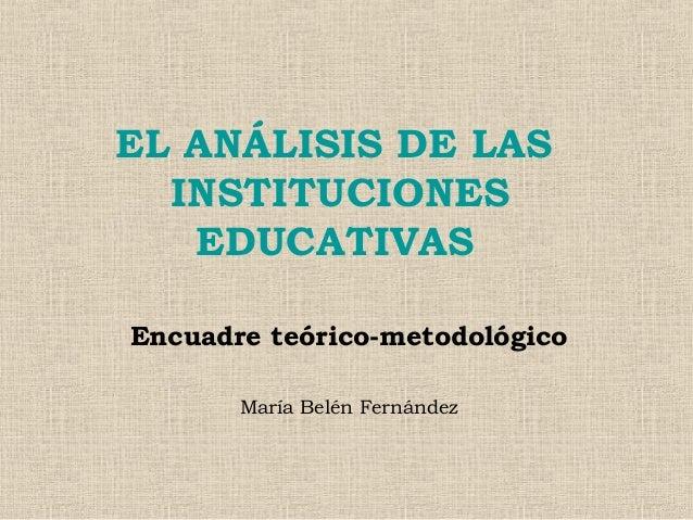 EL ANÁLISIS DE LAS INSTITUCIONES EDUCATIVAS Encuadre teórico-metodológico María Belén Fernández