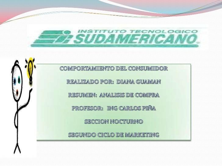 COMPORTAMIENTO DEL CONSUMIDORREALIZADO POR:  DIANA GUAMAN RESUMEN:  ANALISIS DE COMPRA <br />PROFESOR:   ING CARLOS PIÑA<b...