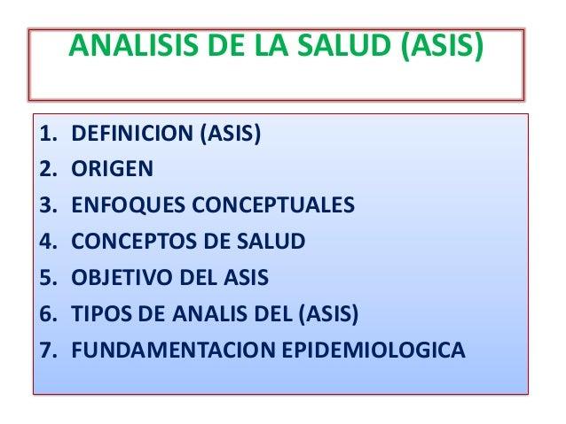 ANALISIS DE LA SALUD (ASIS) 1. DEFINICION (ASIS) 2. ORIGEN 3. ENFOQUES CONCEPTUALES 4. CONCEPTOS DE SALUD 5. OBJETIVO DEL ...