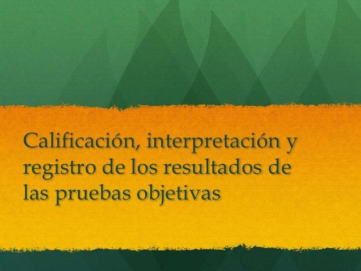 Calificación, interpretación yregistro de los resultados delas pruebas objetivas