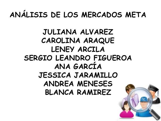ANÁLISIS DE LOS MERCADOS META JULIANA ALVAREZ CAROLINA ARAQUE LENEY ARCILA SERGIO LEANDRO FIGUEROA ANA GARCÍA JESSICA JARA...