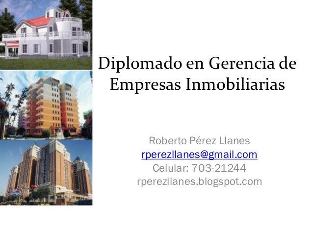 Diplomado en Gerencia de Empresas Inmobiliarias       Roberto Pérez Llanes     rperezllanes@gmail.com        Celular: 703-...