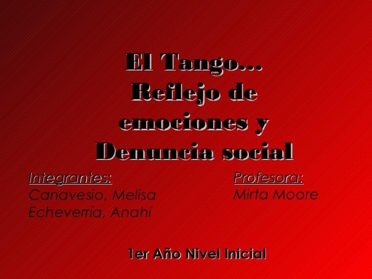 El Tango…          Reflejo de         emociones y        Denuncia socialIntegrantes:                 Profesora:Canavesio, ...