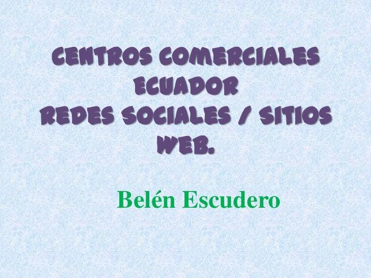 Centros Comerciales<br />Ecuador<br />Redes Sociales / Sitios Web. <br />Belén Escudero<br />