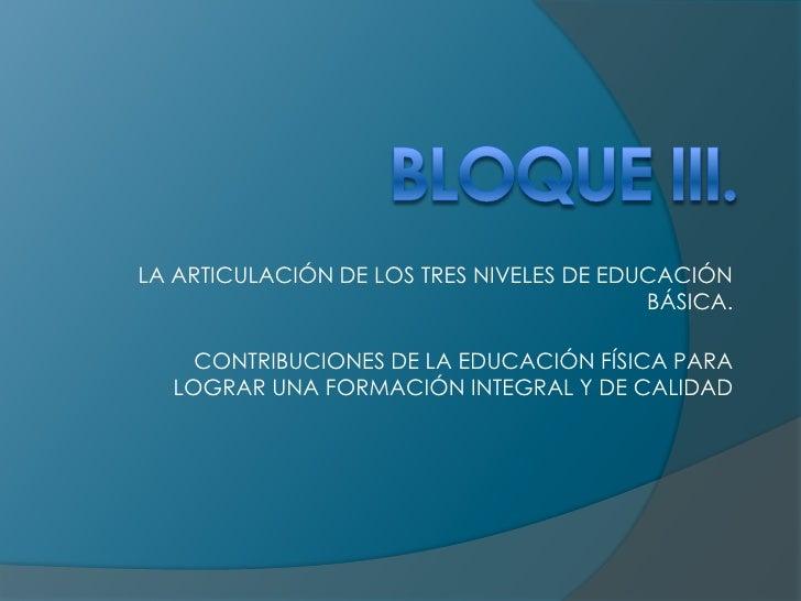 BLOQUE III.<br />LA ARTICULACIÓN DE LOS TRES NIVELES DE EDUCACIÓN BÁSICA.<br />CONTRIBUCIONES DE LA EDUCACIÓN FÍSICA PARA ...