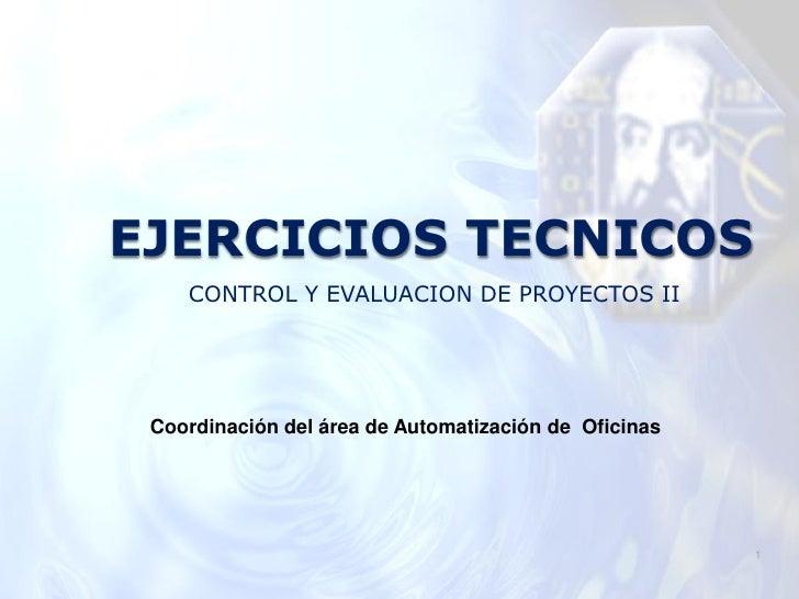 EJERCICIOS TECNICOS    CONTROL Y EVALUACION DE PROYECTOS II Coordinación del área de Automatización de Oficinas           ...
