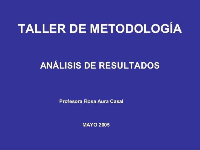 TALLER DE METODOLOGÍA ANÁLISIS DE RESULTADOS Profesora Rosa Aura Casal MAYO 2005
