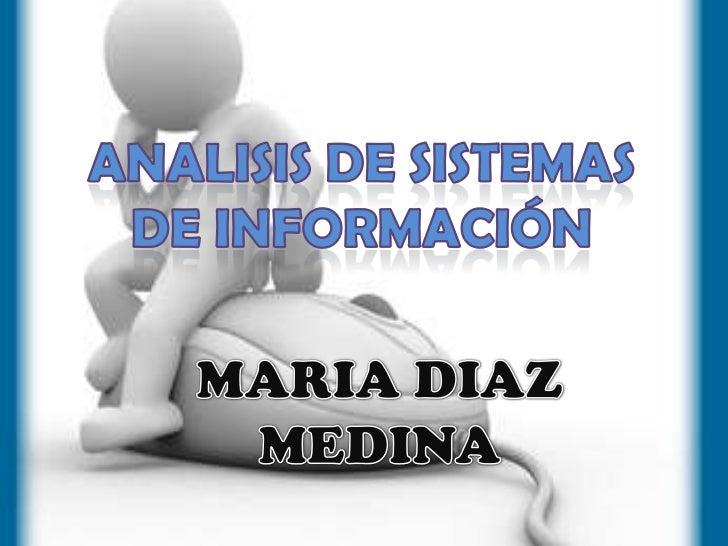 ANALISIS DE SISTEMAS <br />DE INFORMACIÓN<br />MARIA DIAZ MEDINA<br />