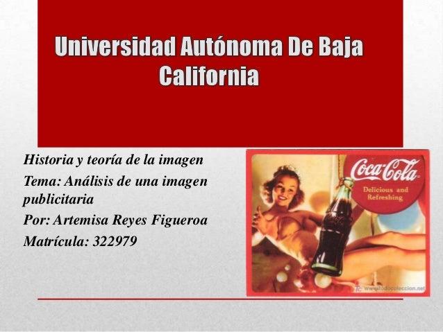Historia y teoría de la imagen Tema: Análisis de una imagen publicitaria Por: Artemisa Reyes Figueroa Matrícula: 322979