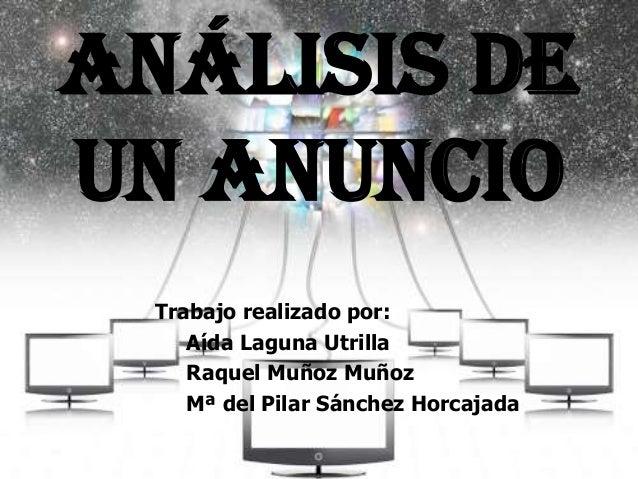 Análisis DE UN ANUNCIO Trabajo realizado por: Aída Laguna Utrilla Raquel Muñoz Muñoz Mª del Pilar Sánchez Horcajada