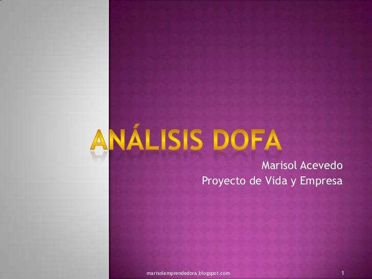 Marisol Acevedo<br />Proyecto de Vida y Empresa<br />Análisis dofa<br />1<br />marisolemprendedora.blogspot.com<br />