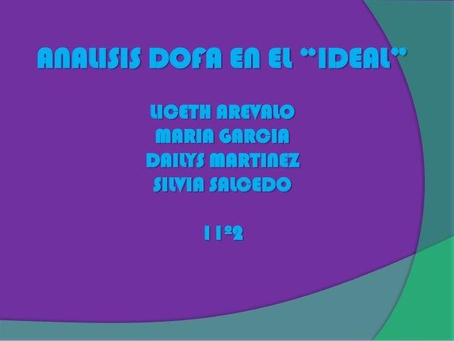"""ANALISIS DOFA EN EL """"IDEAL""""       LICETH AREVALO        MARIA GARCIA       DAILYS MARTINEZ        SILVIA SALCEDO          ..."""