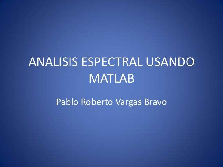 ANALISIS ESPECTRAL USANDO MATLAB<br />Pablo Roberto Vargas Bravo<br />