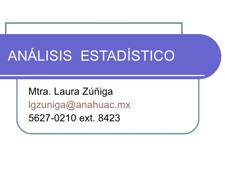 ANÁLISIS  ESTADÍSTICO Mtra. Laura Zúñiga [email_address] 5627-0210 ext. 8423