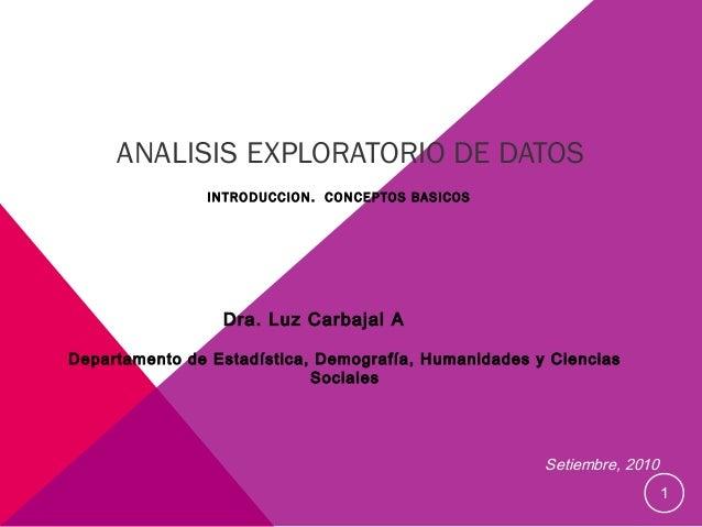 ANALISIS EXPLORATORIO DE DATOS INTRODUCCION. CONCEPTOS BASICOS  Dra. Luz Carbajal A Departamento de Estadística, Demografí...