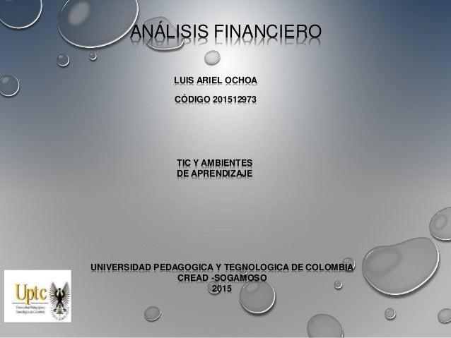 ANÁLISIS FINANCIERO LUIS ARIEL OCHOA CÓDIGO 201512973 UNIVERSIDAD PEDAGOGICA Y TEGNOLOGICA DE COLOMBIA CREAD -SOGAMOSO 201...