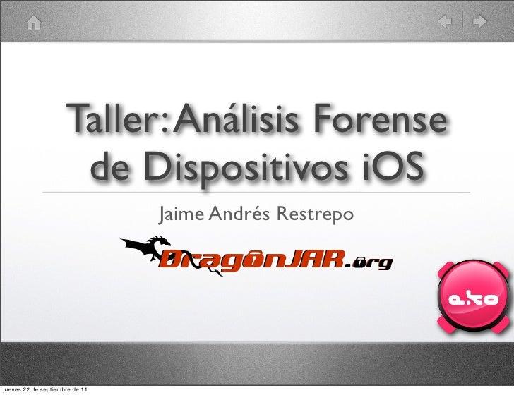 Taller: Análisis Forense                      de Dispositivos iOS                                Jaime Andrés Restrepojuev...