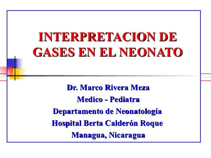 INTERPRETACION DE GASES  EN EL  NEONATO Dr. Marco Rivera Meza Medico - Pediatra Departamento de Neonatología  Hospital Ber...