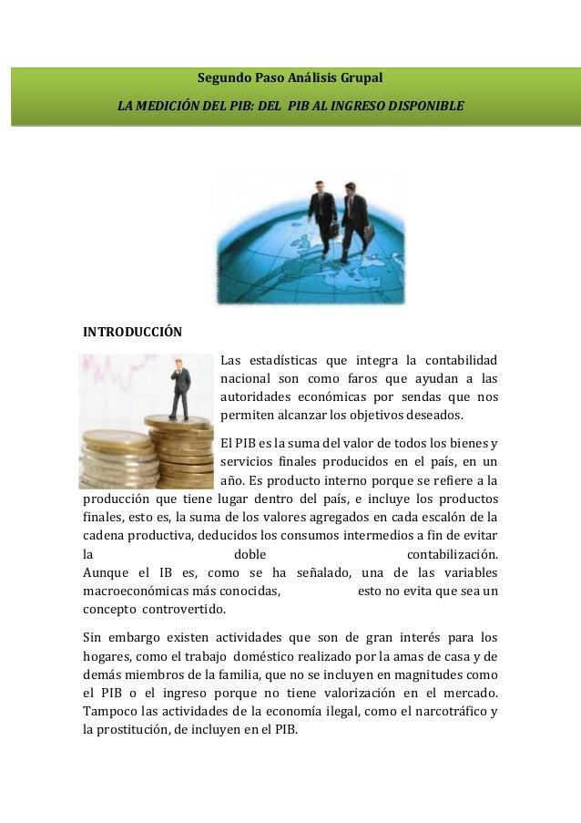 Segundo Paso Análisis Grupal LA MEDICIÓN DEL PIB: DEL PIB AL INGRESO DISPONIBLE  INTRODUCCIÓN Las estadísticas que integra...