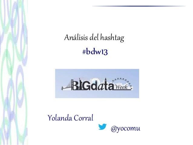 Análisis del hashtag#bdw13@yocomuYolanda Corral