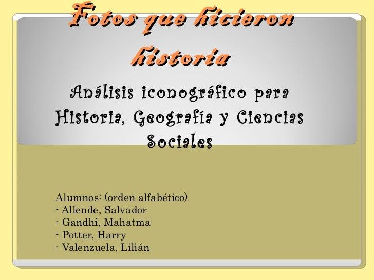 Fotos que hicieron historia Análisis iconográfico para Historia, Geografía y Ciencias Sociales Alumnos: (orden alfabético)...