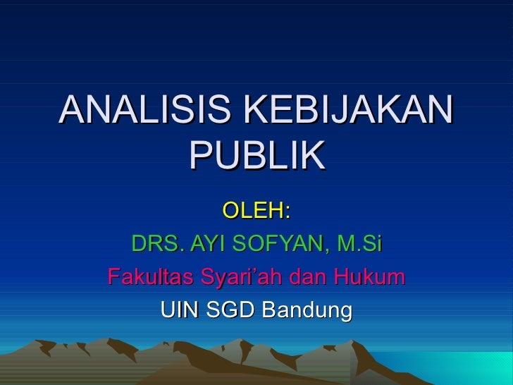 ANALISIS KEBIJAKAN      PUBLIK             OLEH:    DRS. AYI SOFYAN, M.Si  Fakultas Syari'ah dan Hukum      UIN SGD Bandung