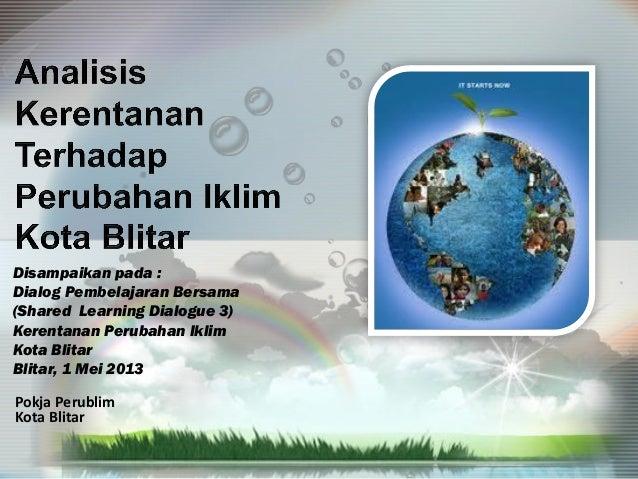 Pokja Perublim Kota Blitar Disampaikan pada : Dialog Pembelajaran Bersama (Shared Learning Dialogue 3) Kerentanan Perubaha...