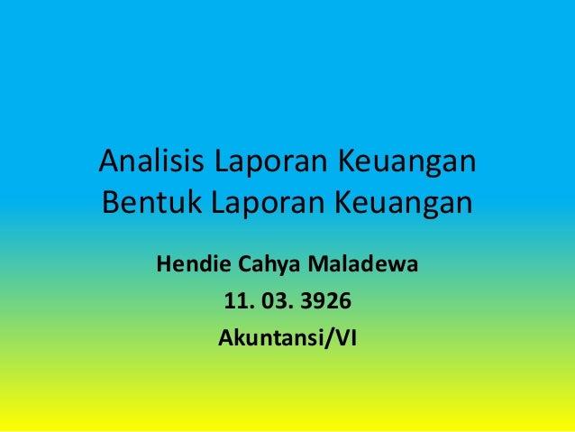 Analisis Laporan Keuangan Bentuk Laporan Keuangan Hendie Cahya Maladewa 11. 03. 3926 Akuntansi/VI