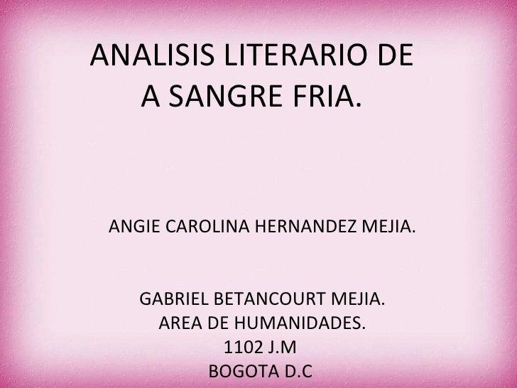 ANALISIS LITERARIO DE A SANGRE FRIA. ANGIE CAROLINA HERNANDEZ MEJIA. GABRIEL BETANCOURT MEJIA. AREA DE HUMANIDADES. 1102 J...