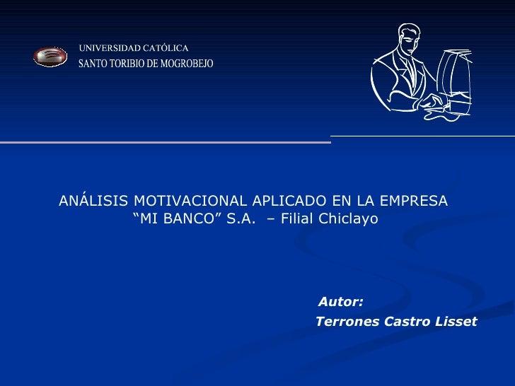 """ANÁLISIS MOTIVACIONAL APLICADO EN LA EMPRESA """" MI BANCO"""" S.A.  – Filial Chiclayo Terrones Castro Lisset Autor: UNIVERSIDAD..."""