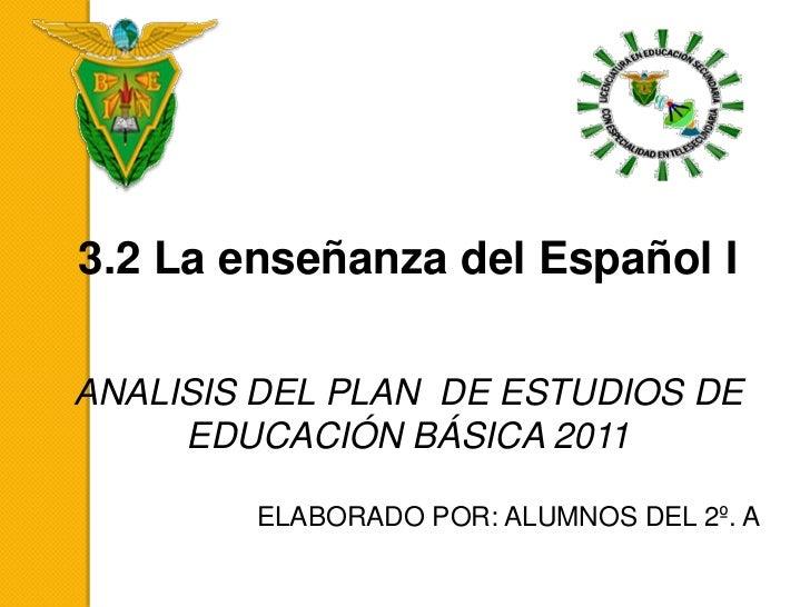 3.2 La enseñanza del Español IANALISIS DEL PLAN DE ESTUDIOS DE     EDUCACIÓN BÁSICA 2011        ELABORADO POR: ALUMNOS DEL...
