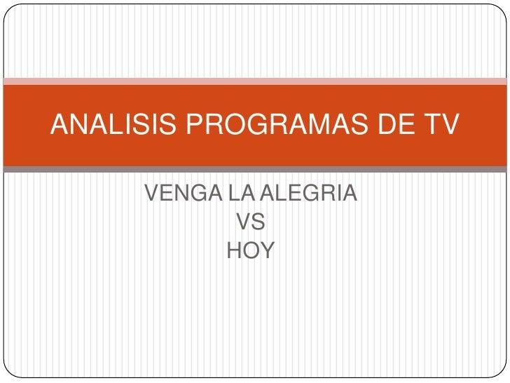 ANALISIS PROGRAMAS DE TV       VENGA LA ALEGRIA             VS            HOY