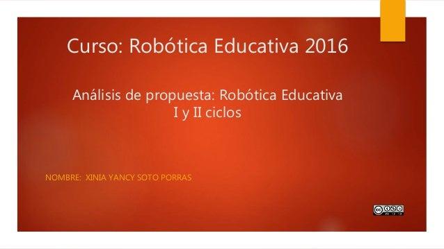 Curso: Robótica Educativa 2016 Análisis de propuesta: Robótica Educativa I y II ciclos NOMBRE: XINIA YANCY SOTO PORRAS