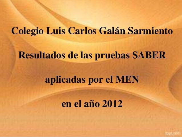 Colegio Luis Carlos Galán Sarmiento Resultados de las pruebas SABER aplicadas por el MEN en el año 2012
