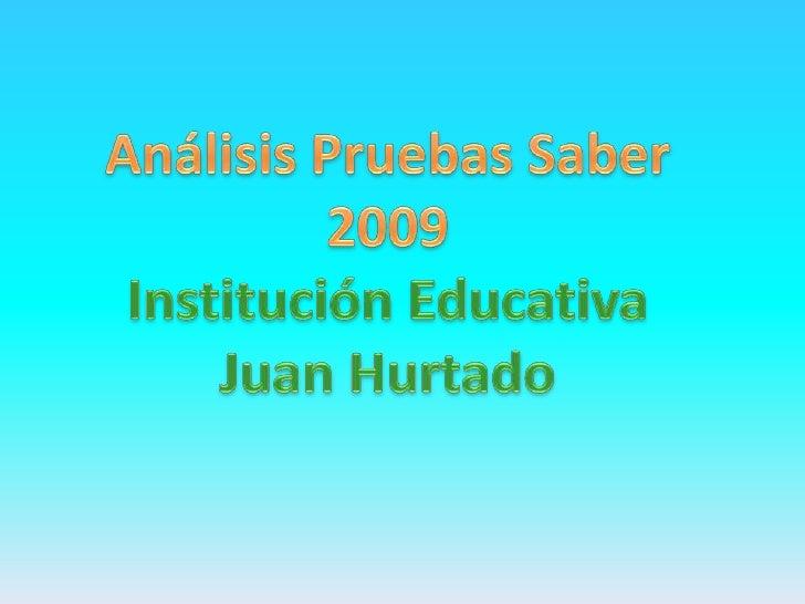 Análisis Pruebas Saber<br />2009<br />Institución Educativa<br />Juan Hurtado<br />