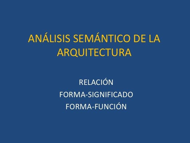 ANÁLISIS SEMÁNTICO DE LA     ARQUITECTURA         RELACIÓN     FORMA-SIGNIFICADO      FORMA-FUNCIÓN