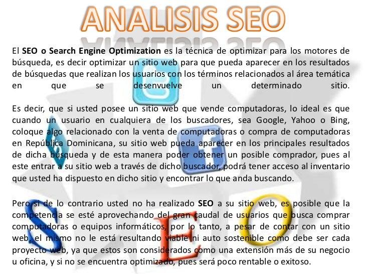 El SEO o Search Engine Optimization es la técnica de optimizar para los motores debúsqueda, es decir optimizar un sitio we...