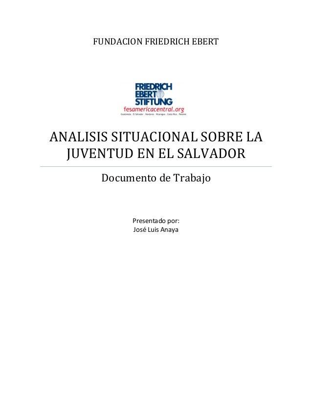 FUNDACION FRIEDRICH EBERT ANALISIS SITUACIONAL SOBRE LA JUVENTUD EN EL SALVADOR Documento de Trabajo Presentado por: José ...