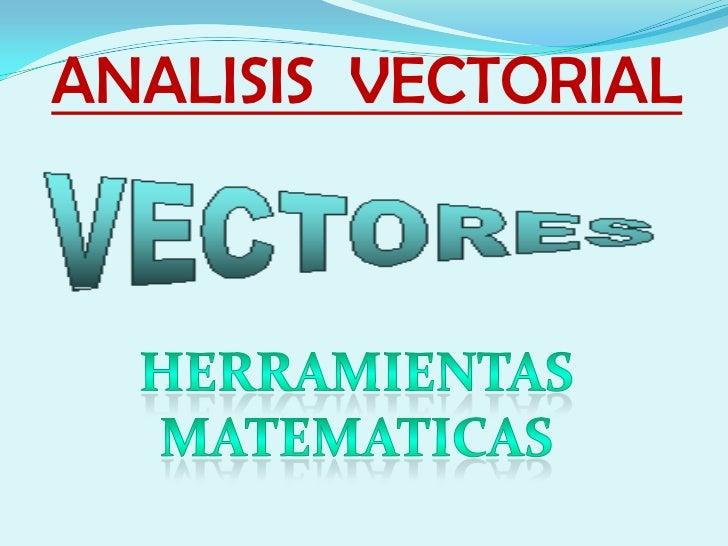 ANALISIS  VECTORIAL<br />HERRAMIENTAS MATEMATICAS<br />