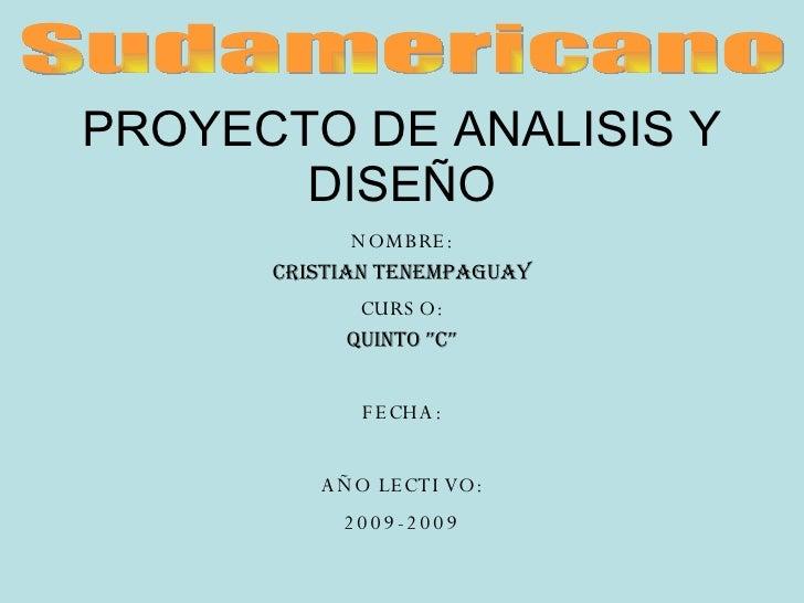 """PROYECTO DE ANALISIS Y DISEÑO NOMBRE: CRISTIAN TENEMPAGUAY CURSO: QUINTO """"C"""" FECHA: AÑO LECTIVO: 2009-2009 Sudamericano"""