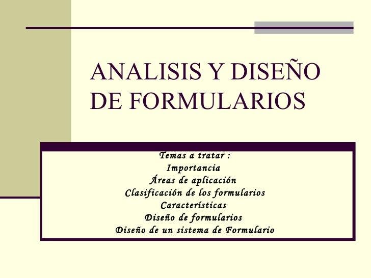 ANALISIS Y DISEÑODE FORMULARIOS          Temas a tratar :            Importancia        Áreas de aplicación  Clasificación...