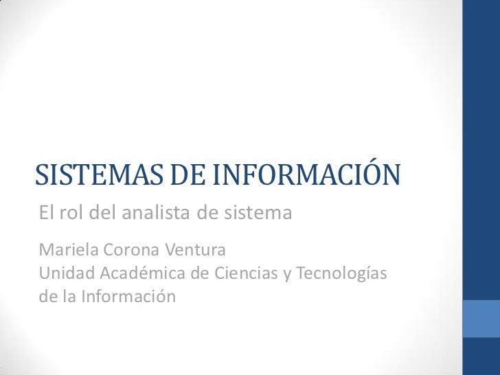 SISTEMAS DE INFORMACIÓNEl rol del analista de sistemaMariela Corona VenturaUnidad Académica de Ciencias y Tecnologíasde la...