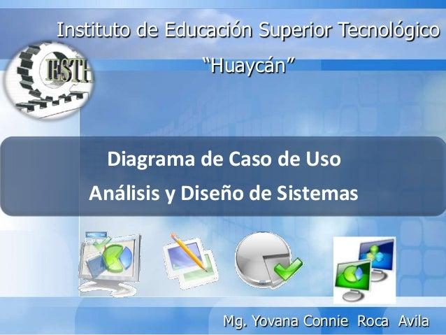"""Diagrama de Caso de UsoAnálisis y Diseño de SistemasInstituto de Educación Superior Tecnológico""""Huaycán""""Mg. Yovana Connie ..."""