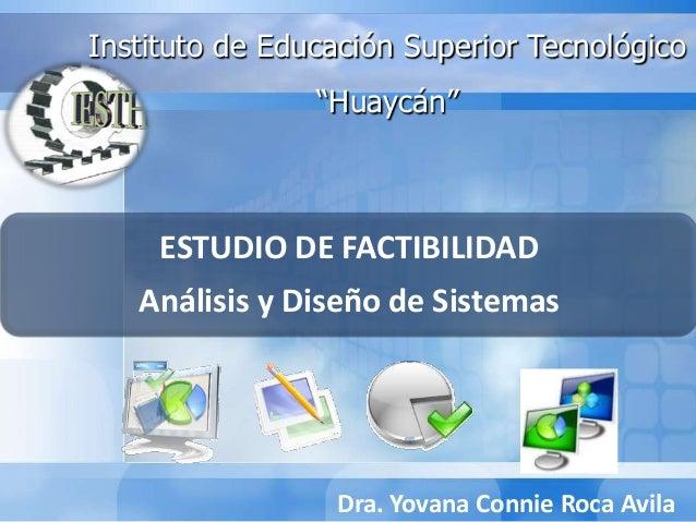 """ESTUDIO DE FACTIBILIDAD Análisis y Diseño de Sistemas Instituto de Educación Superior Tecnológico """"Huaycán"""" Dra. Yovana Co..."""