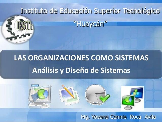 """LAS ORGANIZACIONES COMO SISTEMASAnálisis y Diseño de SistemasInstituto de Educación Superior Tecnológico""""Huaycán""""Mg. Yovan..."""