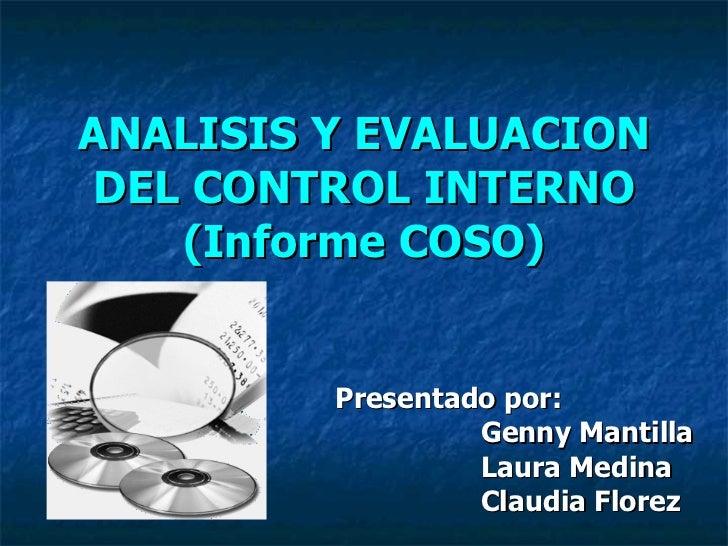 ANALISIS Y EVALUACION DEL CONTROL INTERNO (Informe COSO) Presentado por: Genny Mantilla  Laura Medina Claudia Florez